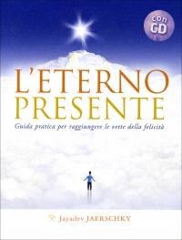 L'ETERNO PRESENTE - CON CD AUDIO INCLUSO Guida pratica per raggiungere le vette della felicità di Jayadev Jaerschky