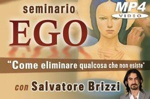 SEMINARIO - EGO - COME ELIMINARE QUALCOSA CHE NON ESISTE (VIDEOCORSO DOWNLOAD) di Salvatore Brizzi