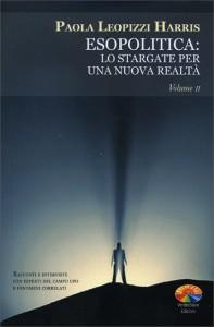 ESOPOLITICA: LO STARGATE PER UNA NUOVA REALTà - VOL. 2 Racconti e interviste con esperti del campo UFO e fenomeni correlati di Paola Leopizzi Harris