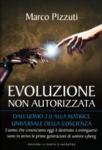 EVOLUZIONE NON AUTORIZZATA Dall'uomo 2.0 alla matrice universale della coscienza - L'uomo che conosciamo oggi è destinato a estinguersi: sono in arrivo le prime generazioni di uomini cyborg di Marco Pizzuti