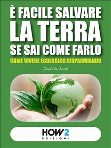 É FACILE SALVARE LA TERRA SE SAI COME FARLO (EBOOK) Come vivere ecologico risparmiando di Daniela Leali