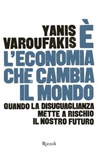 È L'ECONOMIA CHE CAMBIA IL MONDO Quando la disuguaglianza mette a rischio il nostro futuro di Yanis Varoufakis