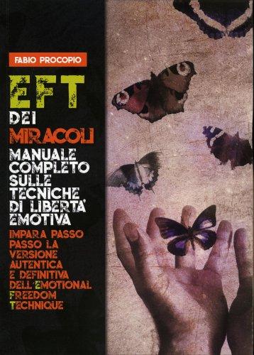 EFT dei Miracoli. Manuale Completo sulle Tecniche di Libertà Emotiva
