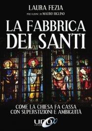 LA FABBRICA DEI SANTI Come la Chiesa fa Cassa con superstizioni e ambiguità di Laura Fezia