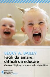 FACILI DA AMARE, DIFFICILI DA EDUCARE Crescere i figli con autocontrollo e sensibilità di Becky A. Bailey