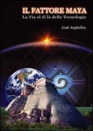 IL FATTORE MAYA La via al di là della tecnologia di José Arguelles