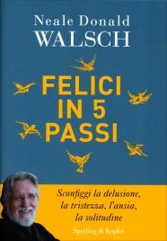 FELICI IN 5 PASSI Sconfiggi la delusione, la tristezza, l'ansia, la solitudine di Neale Donald Walsch
