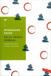 FELICI SENZA FERRARI Vivere con poco fa bene all'anima di Ryunosuke Koike