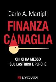 FINANZA CANAGLIA (EBOOK) Chi ci ha messo sul lastrico e perché di Carlo A. Martigli