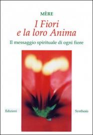 I FIORI E LA LORO ANIMA Il messaggio spirituale di ogni fiore di Mère (La Madre)