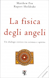 LA FISICA DEGLI ANGELI Un dialogo eretico tra scienza e spirito di Matthew Fox, Rupert Sheldrake