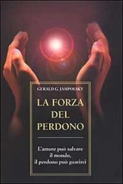 LA FORZA DEL PERDONO L' amore può salvare il mondo, il perdono può guarirci di Gerald Jampolsky
