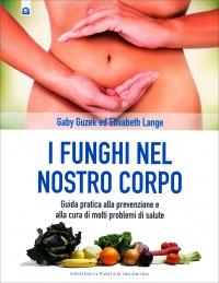 I FUNGHI NEL NOSTRO CORPO Guida pratica alla prevenzione e alla cura di molti problemi di salute di Gaby Guzek, Elizabeth Lange