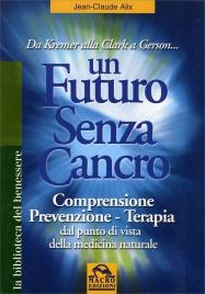 UN FUTURO SENZA CANCRO Da Kremer alla Clark a Gerson... Comprensione, prevenzione, terapia dal punto di vista della medicina naturale. di Jean-Claude Alix