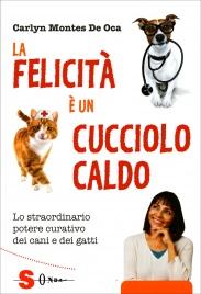 LA FELICITà è UN CUCCIOLO CALDO Lo straordinario potere curativo dei cani e dei gatti di Carlyn Montes De Oca