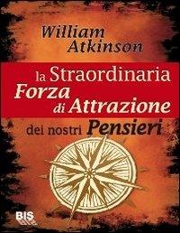 LA STRAORDINARIA FORZA DI ATTRAZIONE DEI NOSTRI PENSIERI di William Walker Atkinson