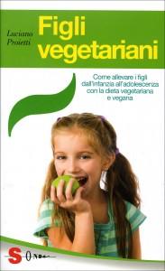 FIGLI VEGETARIANI Come allevare i figli dall'infanzia all'adolescenza con la dieta vegetariana e vegana di Luciano Proietti