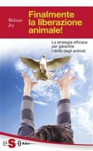 FINALMENTE LA LIBERAZIONE ANIMALE! (EBOOK) La strategia efficace per garantire i diritti degli animali di Melanie Joy