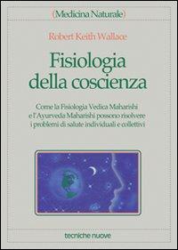 FISIOLOGIA DELLA COSCIENZA Come la Fisiologia Vedica Maharishi e l'Ayurveda Maharishi possono risolvere i problemi di salute individuali e collettivi di Robert Keith Wallace