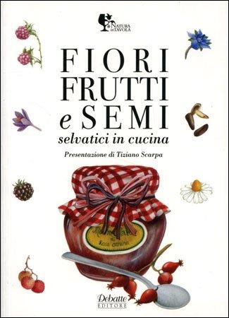 Fiori Frutti e Semi Selvatici in Cucina