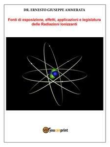 Fonti di Esposizione, Effetti, Applicazioni e Legislatura delle Radiazioni Ionizzanti (eBook)