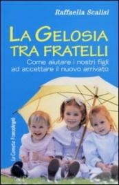 LA GELOSIA TRA FRATELLI Come aiutare i nostri figli ad accettare il nuovo arrivato di Raffaella Scalisi