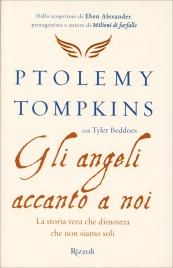 GLI ANGELI ACCANTO A NOI La storia vera che dimostra che non siamo soli di Ptolemy Tompkins, Tyler Beddoes