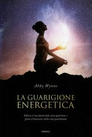 LA GUARIGIONE ENERGETICA Sblocca il tuo potenziale come guaritore e porta il benessere nella vita quotidiana di Abby Wynne