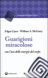 GUARIGIONI MIRACOLOSE Con l'uso delle energie del corpo di William A. Mcgarey                                   ,                          Edgar Cayce