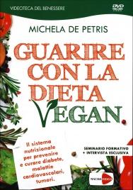GUARIRE CON LA DIETA VEGAN - SEMINARIO IN Il sistema nutrizionale per prevenire e curare diabete, malattie cardiovascolari, tumori di Michela De Petris