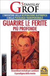 GUARIRE LE FERITE PIù PROFONDE Straordinari metodi per cambiare il paradigma della mente di Stanislav Grof