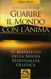 GUARIRE IL MONDO CON L'ANIMA - SOULUTION Il manifesto della nuova spiritualità olistica di William Bloom