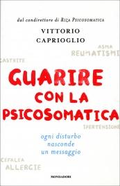 GUARIRE CON LA PSICOSOMATICA Ogni disturbo nasconde un messaggio di Vittorio Caprioglio