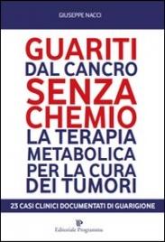 GUARITI DAL CANCRO SENZA CHEMIO La terapia metabolica per la cura dei tumori. 23 casi clinici documentati di guarigione di Giuseppe Nacci