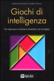 GIOCHI DI INTELLIGENZA Per allenare la mente e divertirsi con la logica di Maria Cristina Valsecchi, Daniele A. Gewurz