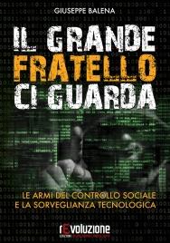 IL GRANDE FRATELLO CI GUARDA Le armi del controllo sociale e la sorveglianza tecnologica di Giuseppe Balena