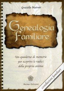 GENEALOGIA FAMILIARE Un quaderno di memorie per scoprire le radici della propria anima. Costellazioni Familiari di Graziella Mairate
