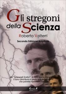 """GLI STREGONI DELLA SCIENZA Gli """"scienziati eretici"""", le loro opere, i loro errori, il loro contributo e motli loro esperimenti... che potrete ripetere e rivivere di Roberto Volterri"""