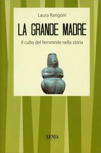 LA GRANDE MADRE Il Culto Femminile nella storia di Laura Rangoni
