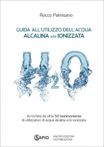 GUIDA ALL'UTILIZZO DELL'ACQUA ALCALINA E/O IONIZZATA Arricchita da oltre 50 testimonianze di utilizzatori di acqua alcalina e/o ionizzata di Rocco Palmisano