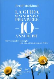 LA GUIDA SCANDINAVA PER VIVERE 10 ANNI DI PIù Dieci semplici consigli per una vita più sana e felice di Bertil Marklund