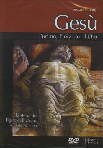 Gesù, l'Uomo, l'Iniziato, il Dio - Seconda Parte