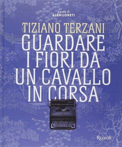 Tiziano Terzani - Guardare i Fiori da un Cavallo in Corsa