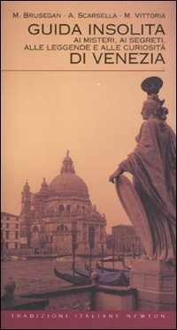 Guida Insolita ai Misteri, ai Segreti, alle Leggende e alle Curiosità di Venezia