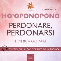 HO'OPONOPONO - PERDONARE, PERDONARSI (AUDIOLIBRO MP3) Tecnica guidata - Contiene gli audio completi della tecnica di Steven Bailey