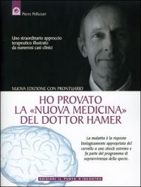 HO PROVATO LA NUOVA MEDICINA DEL DOTTOR HAMER Uno straordinario approccio terapeutico illustrato da numerosi casi clinici - Con prontuario di Pierre Pellizzari
