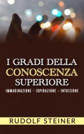 I GRADI DELLA CONOSCENZA SUPERIORE (EBOOK) Immaginazione - Ispirazione - Intuizione di Rudolf Steiner