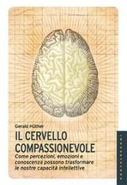 IL CERVELLO COMPASSIONEVOLE (EBOOK) Come percezioni, emozioni e conoscenza possono trasformare le nostre capacità intellettive di Gerald Hüther
