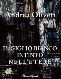IL GIGLIO BIANCO INTINTO NELL'ETERE (EBOOK) di Andrea Oliveti