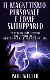 IL MAGNETISMO PERSONALE E COME SVILUPPARLO (EBOOK) Trattato scientifico sul Magnetismo personale e le sue possibilità di Paul Weller